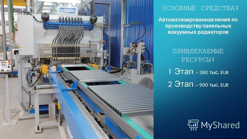 Автоматизированная линия по производству панельных вакуумных радиаторов ПРИВЛЕКАЕМЫЕ РЕСУРСЫ: 1 Этап – 380 тыс. EUR 2 Этап – 900 тыс. EUR ОСНОВНЫЕ СРЕДСТВА: