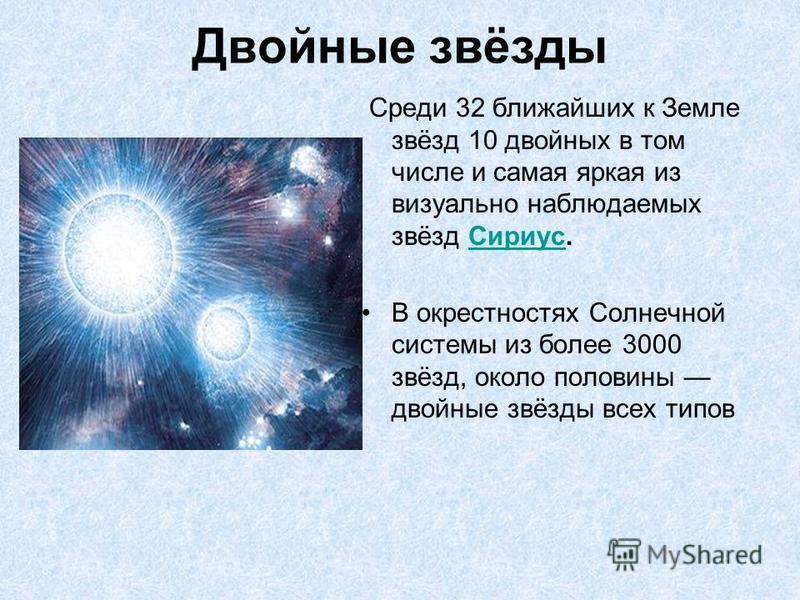 Двойные звёзды Среди 32 ближайших к Земле звёзд 10 двойных в том числе и самая яркая из визуально наблюдаемых звёзд Сириус.Сириус В окрестностях Солнечной системы из более 3000 звёзд, около половины двойные звёзды всех типов