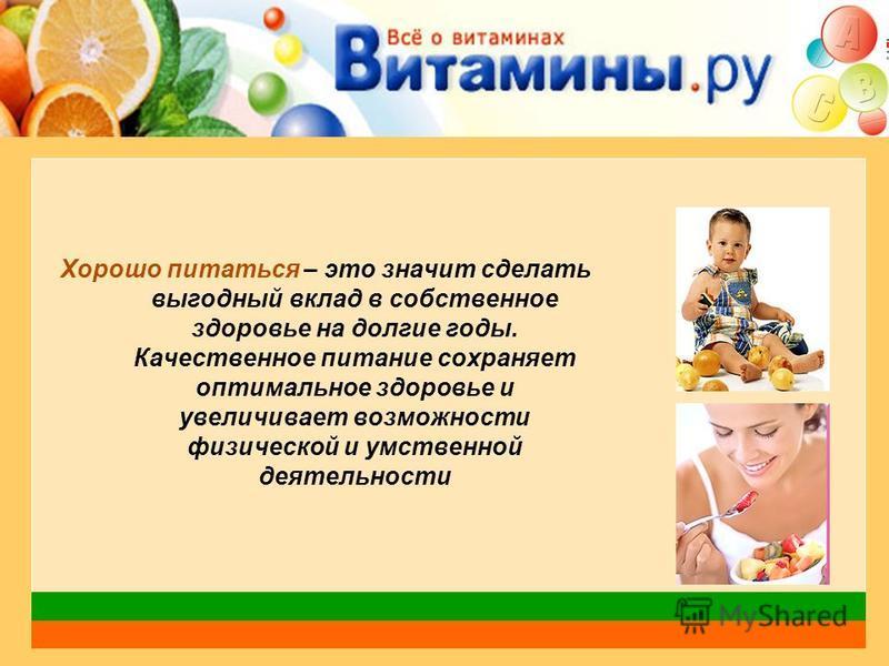 Хорошо питаться – это значит сделать выгодный вклад в собственное здоровье на долгие годы. Качественное питание сохраняет оптимальное здоровье и увеличивает возможности физической и умственной деятельности