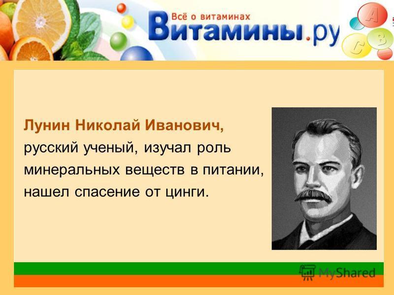 Лунин Николай Иванович, русский ученый, изучал роль минеральных веществ в питании, нашел спасение от цинги.