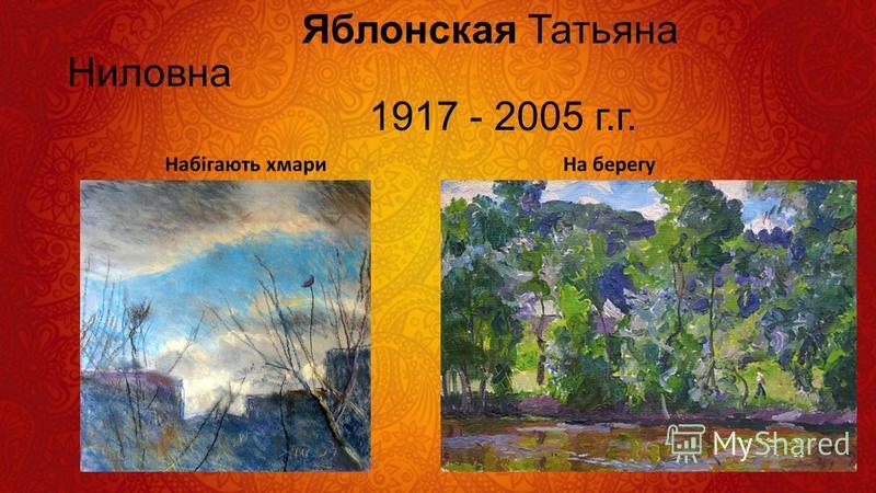 Яблонская Татьяна Ниловна 1917 - 2005 г.г. Набiгають хмари На берегу