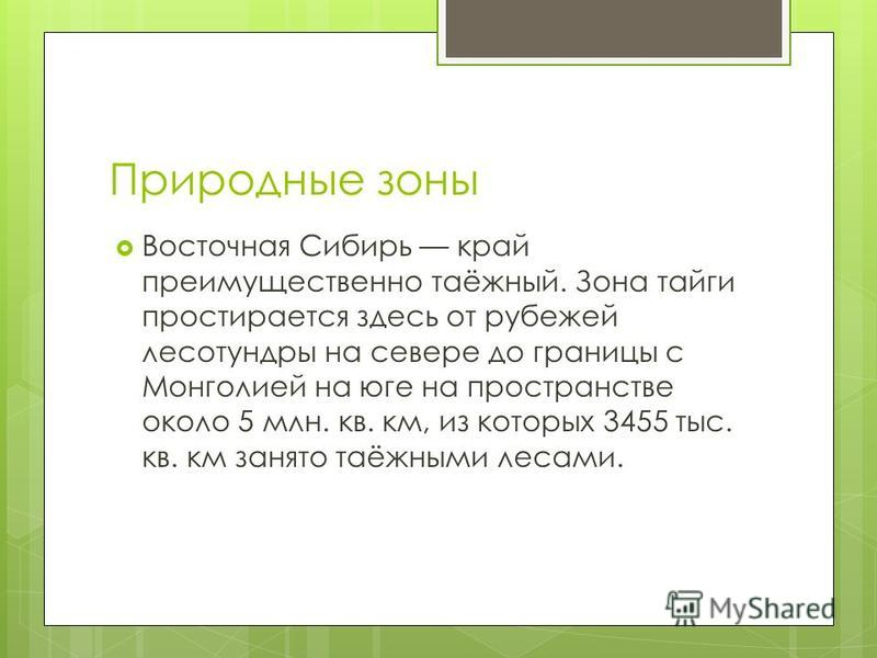 Природные зоны Восточная Сибирь край преимущественно таёжный. Зона тайги простирается здесь от рубежей лесотундры на севере до границы с Монголией на юге на пространстве около 5 млн. кв. км, из которых 3455 тыс. кв. км занято таёжными лесами.