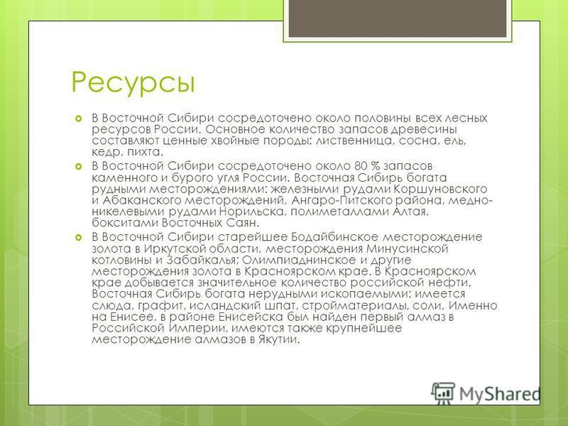 Ресурсы В Восточной Сибири сосредоточено около половины всех лесных ресурсов России. Основное количество запасов древесины составляют ценные хвойные породы: лиственница, сосна, ель, кедр, пихта. В Восточной Сибири сосредоточено около 80 % запасов кам