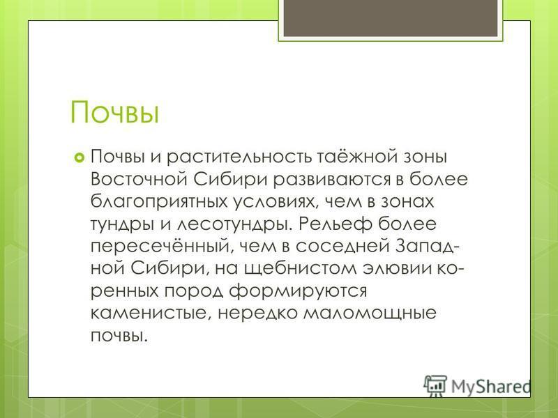 Почвы Почвы и растительность таёжной зоны Восточной Сибири развиваются в более благоприятных условиях, чем в зонах тундры и лесотундры. Рельеф более пересечённый, чем в соседней Запад ной Сибири, на щебнистом элювии ко ренных пород формируются кам