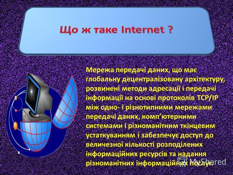 Мережа передачі даних, що має глобальну децентралізовану архітектуру, розвинені методи адресації і передачі інформації на основі протоколів TCP/IP між одно- і різнотипними мережами передачі даних, компютерними системами і різноманітним ткінцевим уста