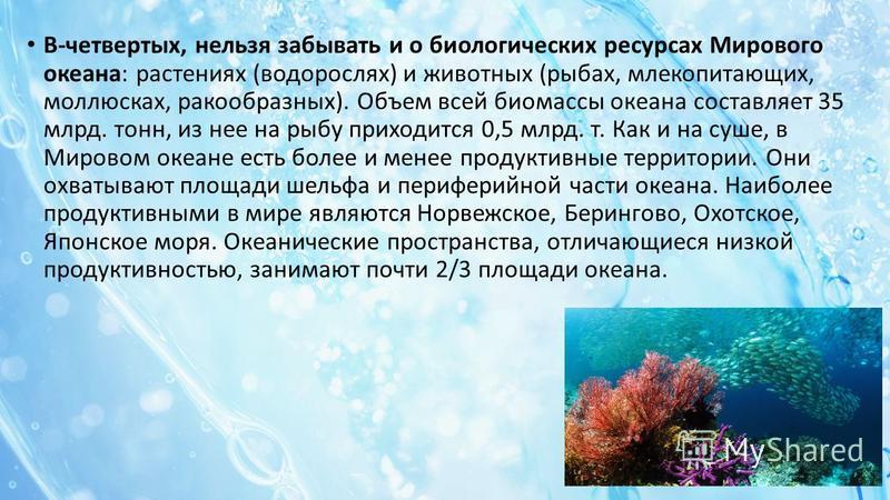 В-четвертых, нельзя забывать и о биологических ресурсах Мирового океана: растениях (водорослях) и животных (рыбах, млекопитающих, моллюсках, ракообразных). Объем всей биомассы океана составляет 35 млрд. тонн, из нее на рыбу приходится 0,5 млрд. т. Ка
