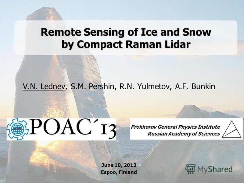 GPI RAS 1 Remote Sensing of Ice and Snow by Compact Raman Lidar V.N. Lednev, S.M. Pershin, R.N. Yulmetov, A.F. Bunkin Prokhorov General Physics Institute Russian Academy of Sciences June 10, 2013 Espoo, Finland