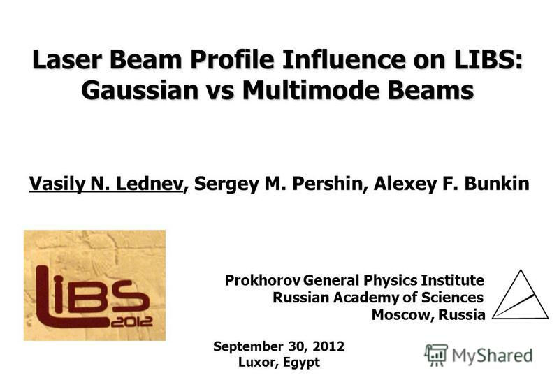 GPI RAS Laser Beam Profile Influence on LIBS: Gaussian vs Multimode Beams Vasily N. Lednev, Sergey M. Pershin, Alexey F. Bunkin Prokhorov General Physics Institute Russian Academy of Sciences Moscow, Russia September 30, 2012 Luxor, Egypt