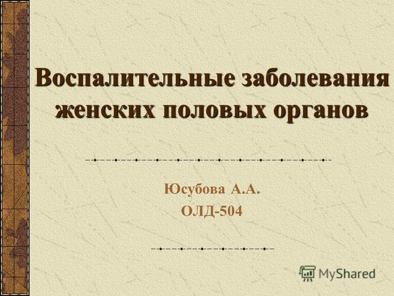 Воспалительные заболевания женских половых органов Юсубова А.А. ОЛД-504