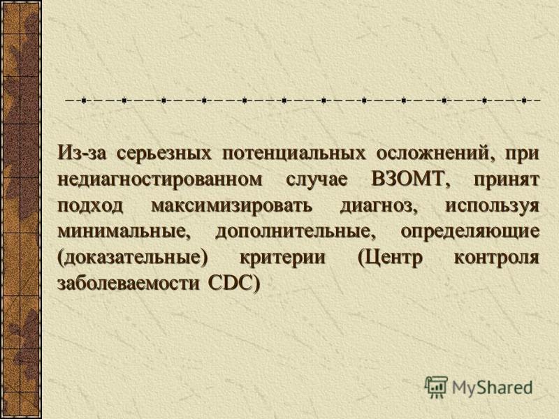 Из-за серьезных потенциальных осложнений, при недиагностированном случае ВЗОМТ, принят подход максимизировать диагноз, используя минимальные, дополнительные, определяющие (доказательные) критерии (Центр контроля заболеваемости CDC)