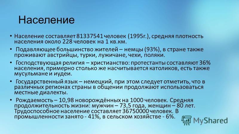 Население Население составляет 81337541 человек (1995 г.), средняя плотность населения около 228 человек на 1 кв.км. Подавляющее большинство жителей – немцы (93%), в стране также проживают австрийцы, турки, лужичане, чехи, поляки. Господствующая рели