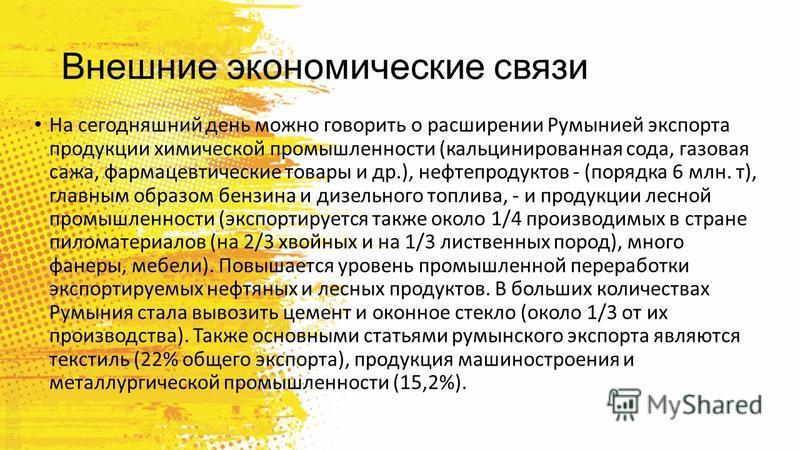 Внешние экономические связи На сегодняшний день можно говорить о расширении Румынией экспорта продукции химической промышленности (кальцинированная сода, газовая сажа, фармацевтические товары и др.), нефтепродуктов - (порядка 6 млн. т), главным образ