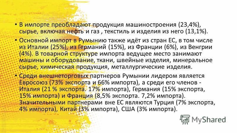 В импорте преобладают продукция машиностроения (23,4%), сырье, включая нефть и газ, текстиль и изделия из него (13,1%). Основной импорт в Румынию также идёт из стран ЕС, в том числе из Италии (25%), из Германий (15%), из Франции (6%), из Венгрии (4%)