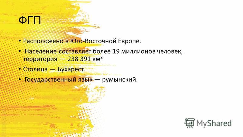 ФГП Расположено в Юго-Восточной Европе. Население составляет более 19 миллионов человек, территория 238 391 км² Столица Бухарест. Государственный язык румынский.