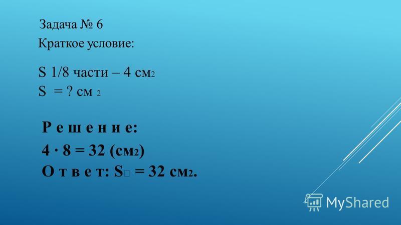 Задача 6 Краткое условие: S 1/8 части – 4 см 2 S = ? см 2 Р е ш е н и е: 4 · 8 = 32 (см 2 ) О т в е т: S = 32 см 2.