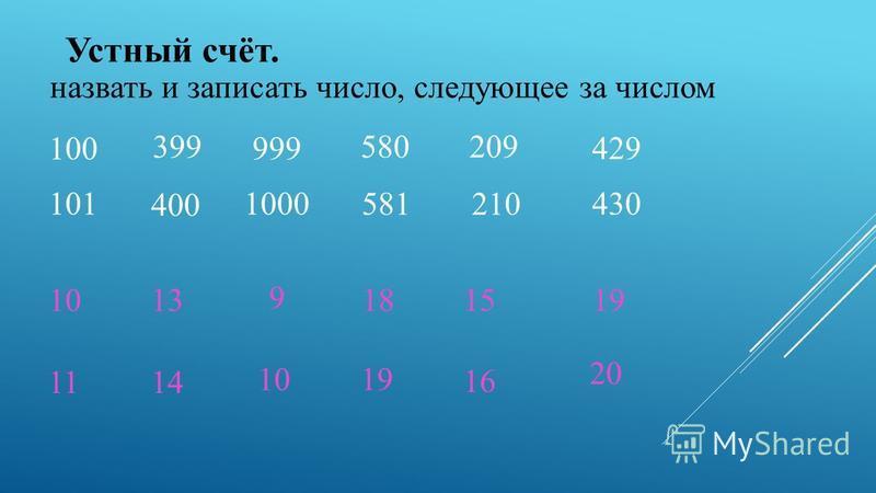 Устный счёт. назвать и записать число, следующее за числом 100 399 999 580 209 429 101 400 1000 581210 430 10 11 13 14 9 10 18 19 15 16 19 20