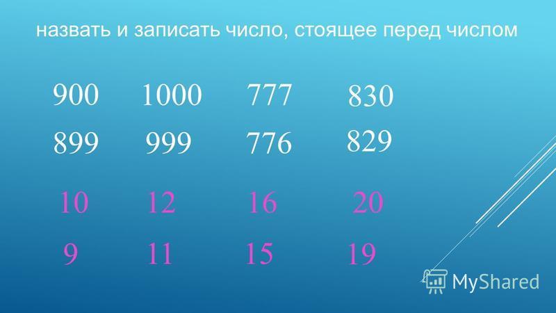 назвать и записать число, стоящее перед числом 900 1000 777 830 10121620 899 9 999 11 776 15 829 19