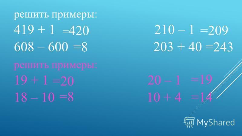 решить примеры: 419 + 1 210 – 1 608 – 600 203 + 40 решить примеры: 19 + 1 20 – 1 18 – 10 10 + 4 = 420 =8 =209 =243 =20 =8 =19 =14