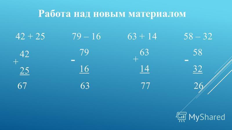 Работа над новым материалом 42 + 25 79 – 16 63 + 14 58 – 32 42 25 + 79 16 - 63 14 + - 58 32 67 63 77 26