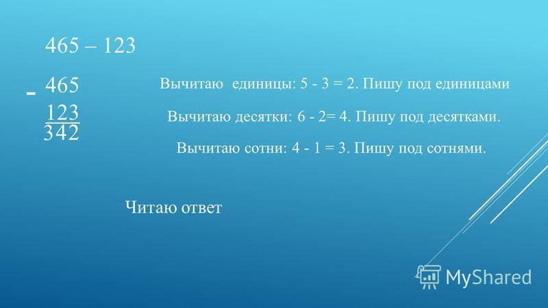 465 – 123 465 123 - Вычитаю единицы: 5 - 3 = 2. Пишу под единицами 2 Вычитаю десятки: 6 - 2= 4. Пишу под десятками. 4 Вычитаю сотни: 4 - 1 = 3. Пишу под сотнями. 3 Читаю ответ