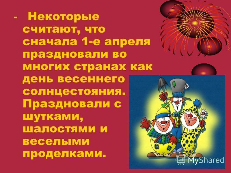 - Некоторые считают, что сначала 1-е апреля праздновали во многих странах как день весеннего солнцестояния. Праздновали с шутками, шалостями и веселыми проделками.