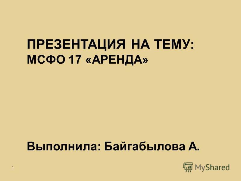 1 ПРЕЗЕНТАЦИЯ НА ТЕМУ: МСФО 17 «АРЕНДА» Выполнила: Байгабылова А.