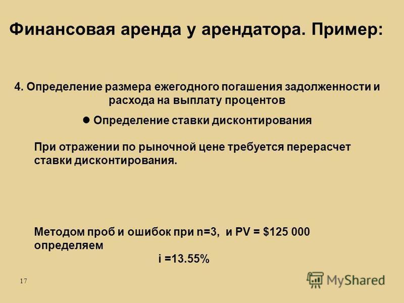 17 Методом проб и ошибок при n=3, и PV = $125 000 определяем i =13.55% 4. Определение размера ежегодного погашения задолженности и расхода на выплату процентов Определение ставки дисконтирования При отражении по рыночной цене требуется перерасчет ста