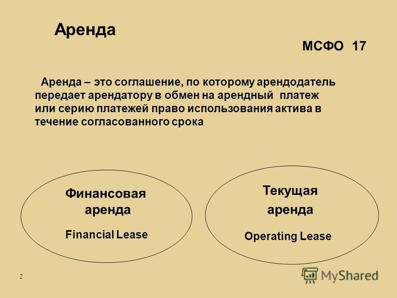 2 Финансовая аренда Operating Lease Financial Lease Текущая аренда МСФО 17 Аренда – это соглашение, по которому арендодатель передает арендатору в обмен на арендный платеж или серию платежей право использования актива в течение согласованного срока А