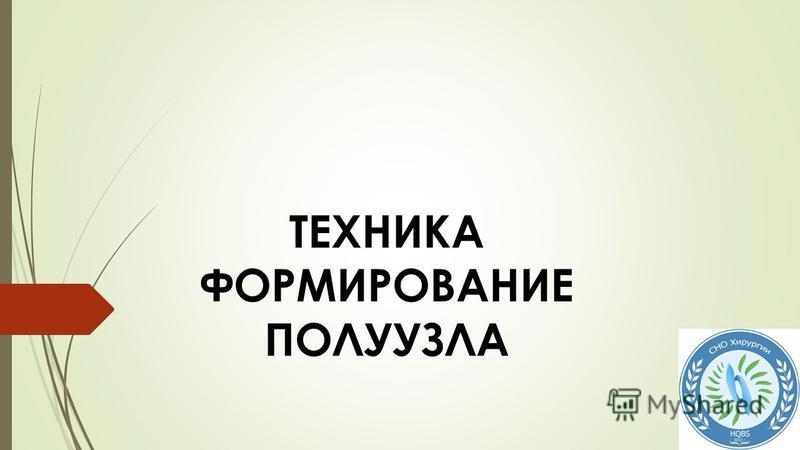 ТЕХНИКА ФОРМИРОВАНИЕ ПОЛУУЗЛА