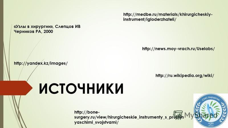 http://medbe.ru/materials/khirurgicheskiy- instrument/igloderzhateli/ http://news.moy-vrach.ru/Uselabs/ http://ru.wikipedia.org/wiki/ http://yandex.kz/images/ http://bone- surgery.ru/view/hirurgicheskie_instrumenty_s_pruzhin yaschimi_svojstvami/ ИСТО