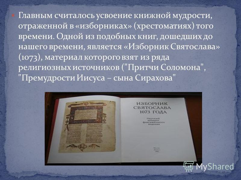 Главным считалось усвоение книжной мудрости, отраженной в «изборниках» (хрестоматиях) того времени. Одной из подобных книг, дошедших до нашего времени, является «Изборник Святослава» (1073), материал которого взят из ряда религиозных источников (