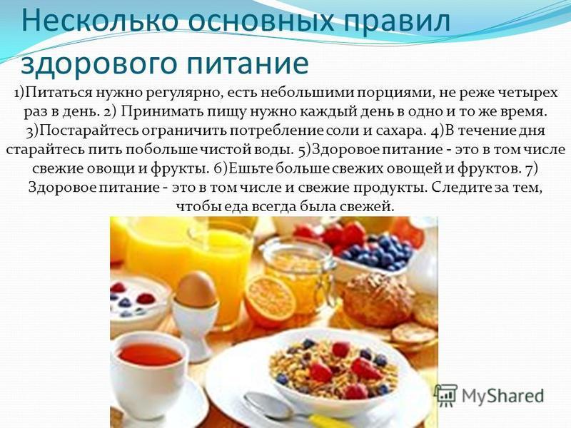 Несколько основных правил здорового питание 1)Питаться нужно регулярно, есть небольшими порциями, не реже четырех раз в день. 2) Принимать пищу нужно каждый день в одно и то же время. 3)Постарайтесь ограничить потребление соли и сахара. 4)В течение д