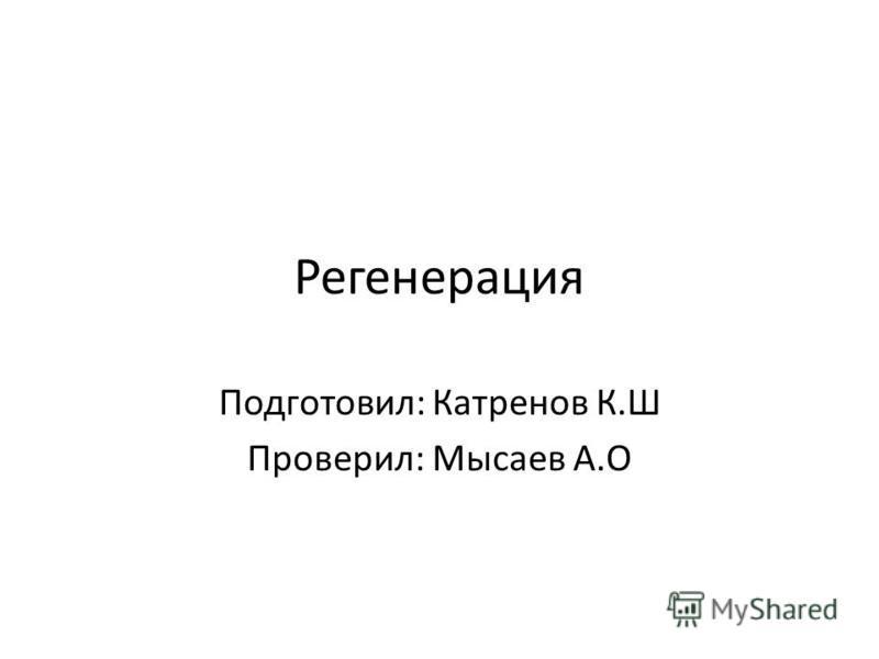 Регенерация Подготовил: Катренов К.Ш Проверил: Мысаев А.О