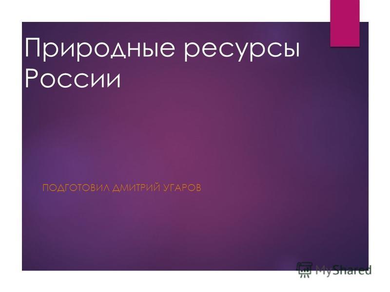 Природные ресурсы России ПОДГОТОВИЛ ДМИТРИЙ УГАРОВ