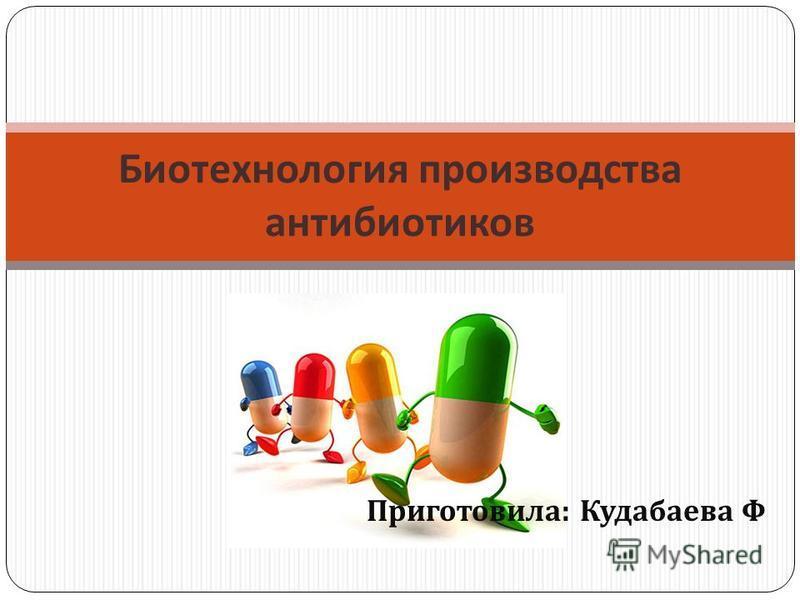 Биотехнология производства антибиотиков Приготовила : Кудабаева Ф