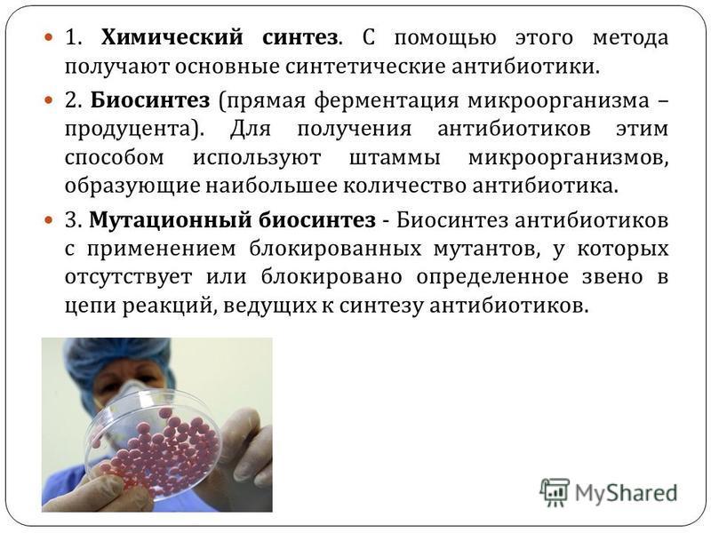 Методы получения антибиотиков : 1. Химический синтез. С помощью этого метода получают основные синтетические антибиотики. 2. Биосинтез ( прямая ферментация микроорганизма – продуцента ). Для получения антибиотиков этим способом используют штаммы микр