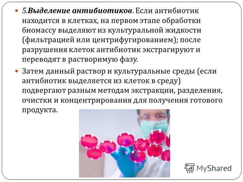 5. Выделение антибиотиков. Если антибиотик находится в клетках, на первом этапе обработки биомассу выделяют из культуральной жидкости ( фильтрацией или центрифугированием ); после разрушения клеток антибиотик экстрагируют и переводят в растворимую фа