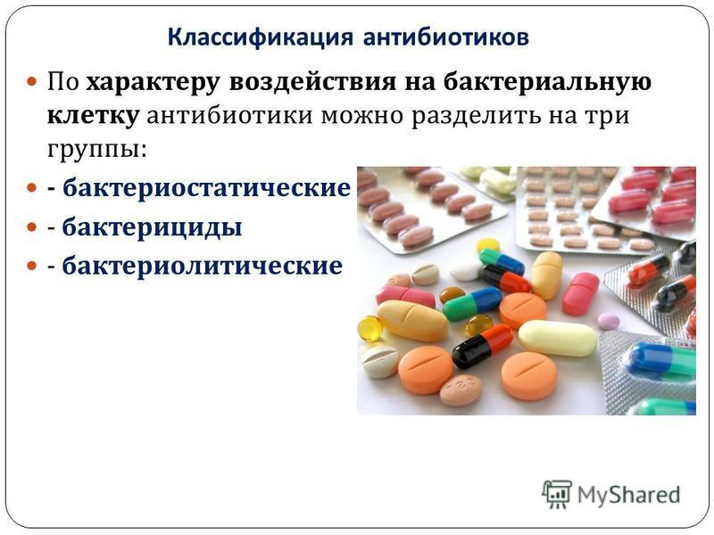 Классификация антибиотиков По характеру воздействия на бактериальную клетку антибиотики можно разделить на три группы : - бактериостатические - бактерициды - бактериолитические