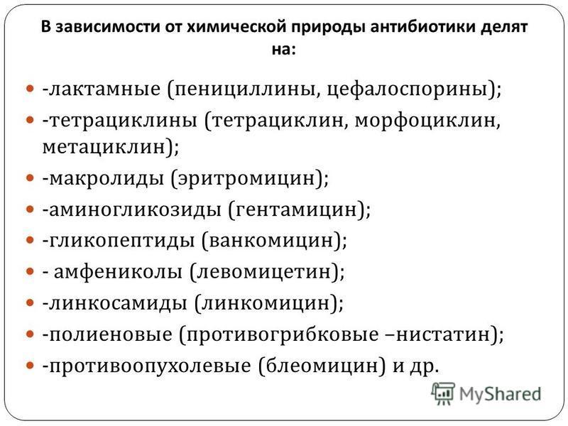 - лактамные ( пенициллины, цефалоспорины ); - тетрациклины ( тетрациклин, морфоциклин, метациклин ); - макролиды ( эритромицин ); - аминогликозиды ( гентамицин ); - гликопептиды ( ванкомицин ); - амфениколы ( левомицетин ); - линкосамиды ( линкомицин