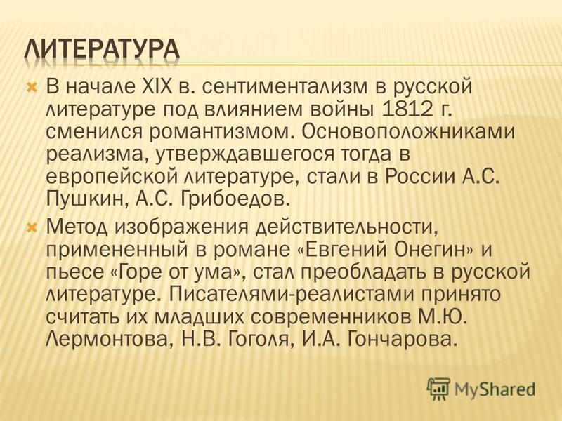 В начале XIX в. сентиментализм в русской литературе под влиянием войны 1812 г. сменился романтизмом. Основоположниками реализма, утверждавшегося тогда в европейской литературе, стали в России А.С. Пушкин, А.С. Грибоедов. Метод изображения действитель