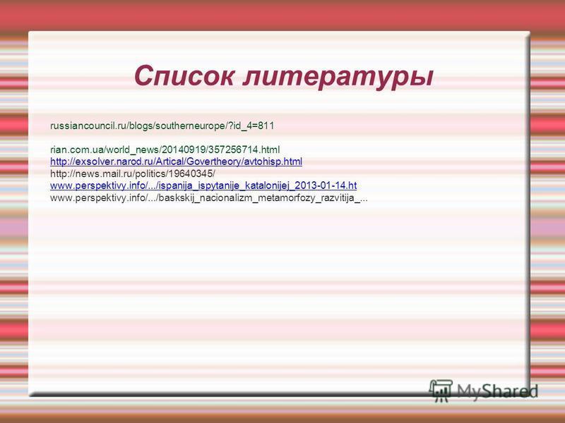 Список литературы russiancouncil.ru/blogs/southerneurope/?id_4=811 rian.com.ua/world_news/20140919/357256714. html http://exsolver.narod.ru/Artical/Govertheory/avtohisp.html http://news.mail.ru/politics/19640345/ www.perspektivy.info/.../ispanija_isp