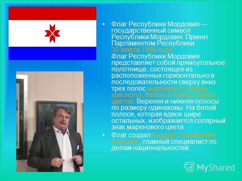 Флаг Республики Мордовия государственный символ Республики Мордовия. Принят Парламентом Республики 30 марта 1995 года. Флаг Республики Мордовия представляет собой прямоугольное полотнище, состоящее из расположенных горизонтально в последовательности