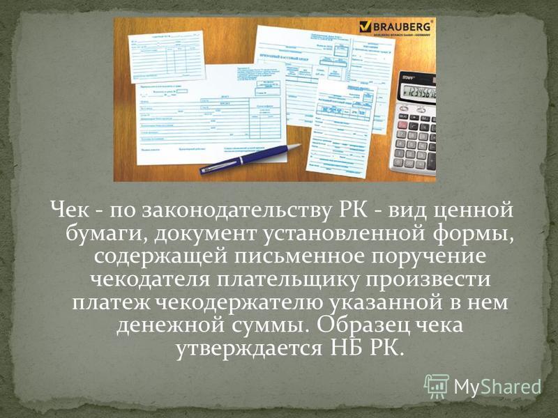 Чек - по законодательству РК - вид ценной бумаги, документ установленной формы, содержащей письменное поручение чекодателя плательщику произвести платеж чекодержателю указанной в нем денежной суммы. Образец чека утверждается НБ РК.