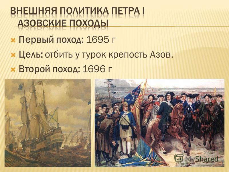 Первый поход: 1695 г Цель: отбить у турок крепость Азов. Второй поход: 1696 г