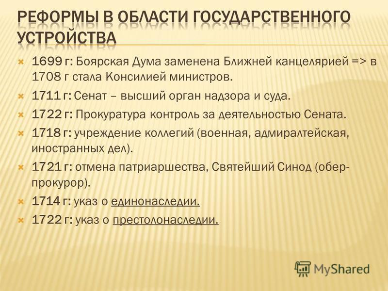 1699 г: Боярская Дума заменена Ближней канцелярией => в 1708 г стала Консилией министров. 1711 г: Сенат – высший орган надзора и суда. 1722 г: Прокуратура контроль за деятельностью Сената. 1718 г: учреждение коллегий (военная, адмиралтейская, иностра