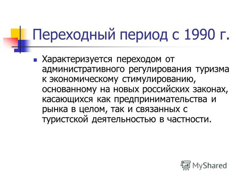 Переходный период с 1990 г. Характеризуется переходом от административного регулирования туризма к экономическому стимулированию, основанному на новых российских законах, касающихся как предпринимательства и рынка в целом, так и связанных с туристско
