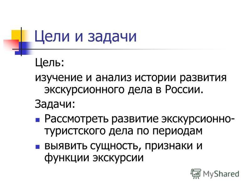 Цели и задачи Цель: изучение и анализ истории развития экскурсионного дела в России. Задачи: Рассмотреть развитие экскурсионно- туристского дела по периодам выявить сущность, признаки и функции экскурсии