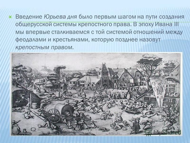 Введение Юрьева дня было первым шагом на пути создания общерусской системы крепостного права. В эпоху Ивана III мы впервые сталкиваемся с той системой отношений между феодалами и крестьянами, которую позднее назовут крепостным правом.