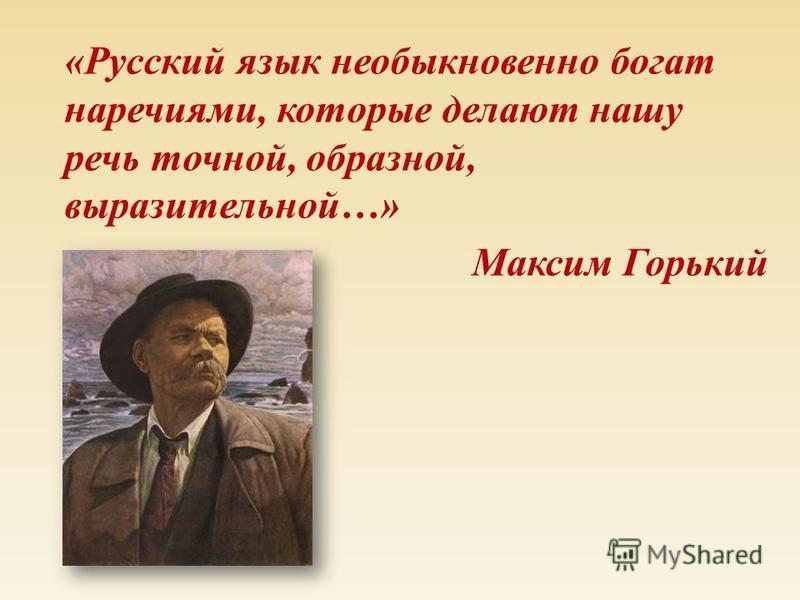 « Русский язык необыкновено богат наречиями, которые делают нашу речь точной, образной, выразительной …» Максим Горький