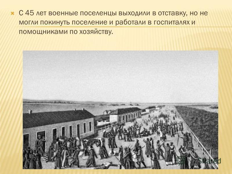 С 45 лет военные поселенцы выходили в отставку, но не могли покинуть поселение и работали в госпиталях и помощниками по хозяйству.